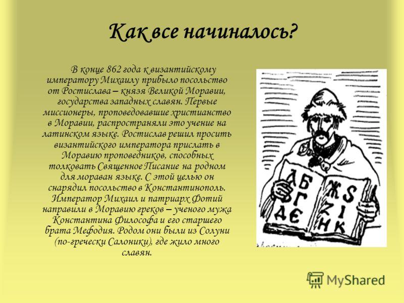 Как все начиналось? В конце 862 года к византийскому императору Михаилу прибыло посольство от Ростислава – князя Великой Моравии, государства западных славян. Первые миссионеры, проповедовавшие христианство в Моравии, распространяли это учение на лат