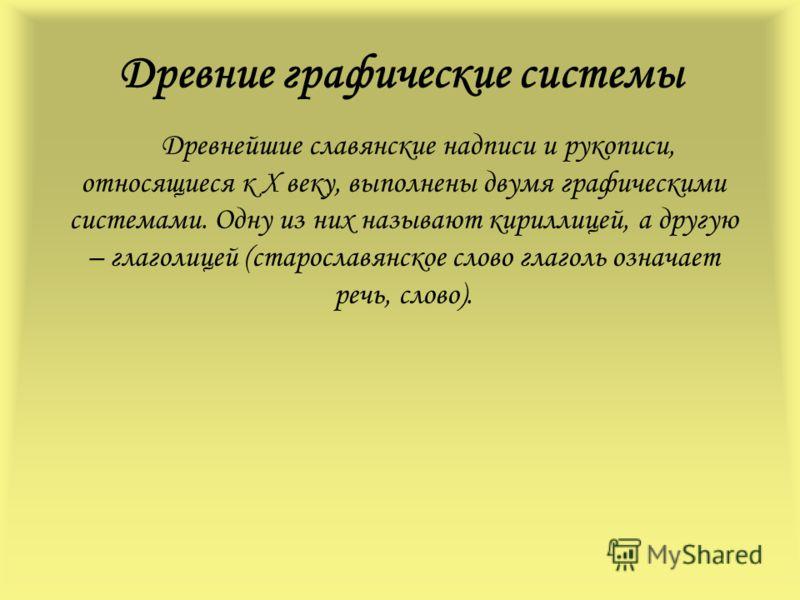 Древние графические системы Древнейшие славянские надписи и рукописи, относящиеся к X веку, выполнены двумя графическими системами. Одну из них называют кириллицей, а другую – глаголицей (старославянское слово глаголь означает речь, слово).