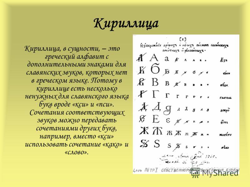 Кириллица Кириллица, в сущности, – это греческий алфавит с дополнительными знаками для славянских звуков, которых нет в греческом языке. Потому в кириллице есть несколько ненужных для славянского языка букв вроде «кси» и «пси». Сочетания соответствую