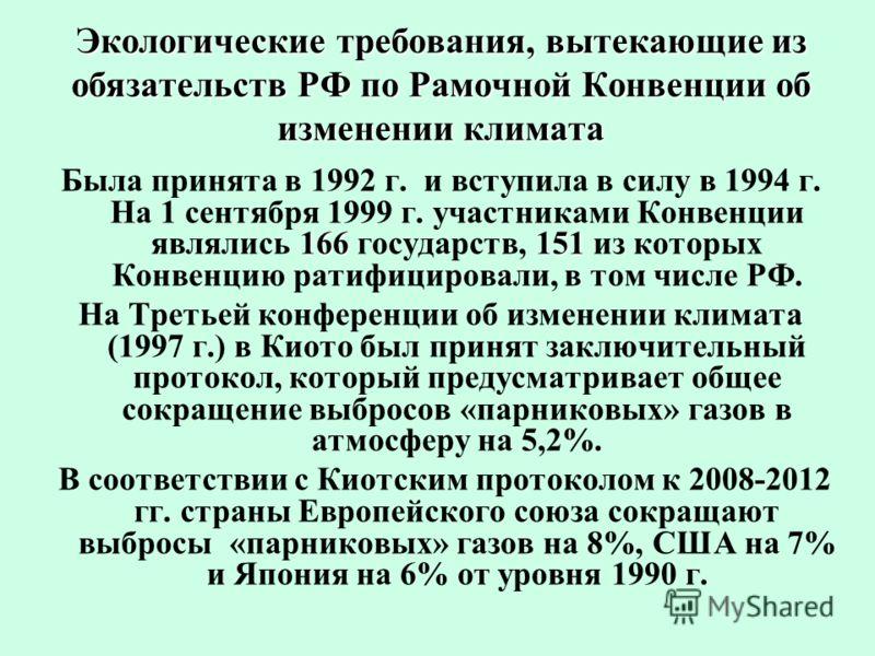 Экологические требования, вытекающие из обязательств РФ по Рамочной Конвенции об изменении климата 166 151 Была принята в 1992 г. и вступила в силу в 1994 г. На 1 сентября 1999 г. участниками Конвенции являлись 166 государств, 151 из которых Конвенци