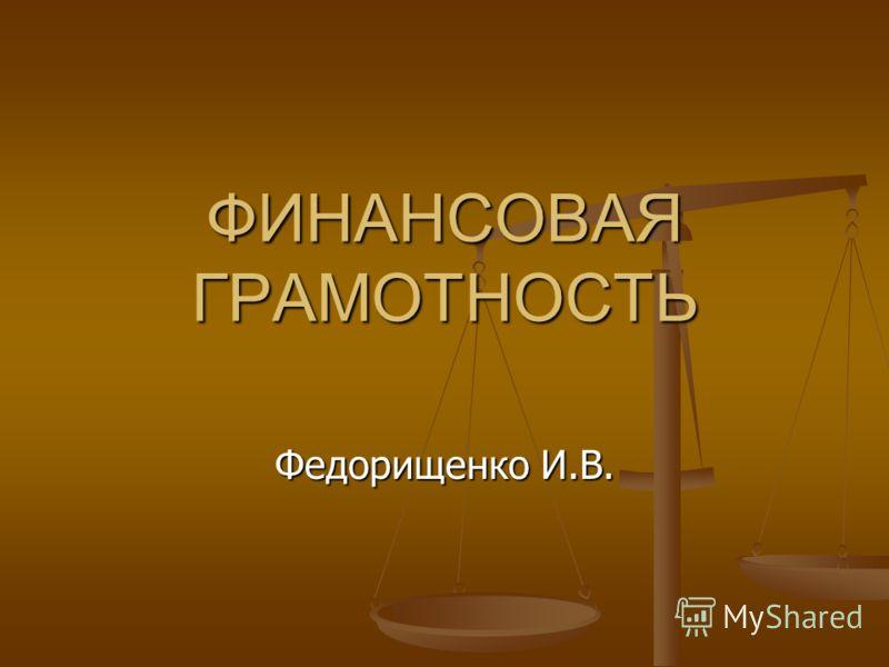 ФИНАНСОВАЯ ГРАМОТНОСТЬ Федорищенко И.В.