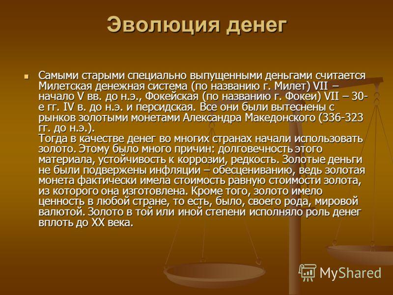 Эволюция денег Самыми старыми специально выпущенными деньгами считается Милетская денежная система (по названию г. Милет) VII начало V вв. до н.э., Фокейская (по названию г. Фокеи) VII – 30- е гг. IV в. до н.э. и персидская. Все они были вытеснены с