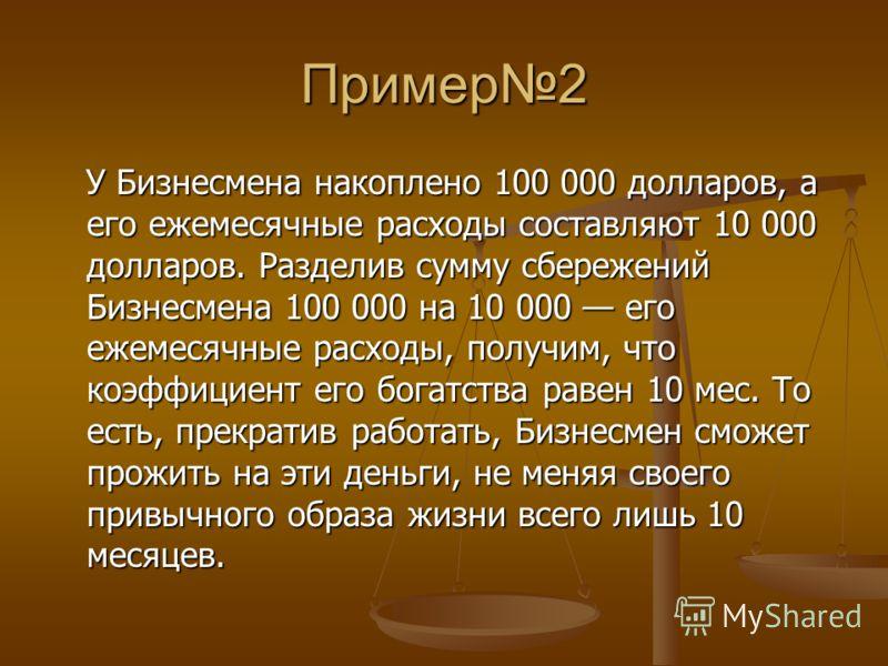 Пример2 У Бизнесмена накоплено 100 000 долларов, а его ежемесячные расходы составляют 10 000 долларов. Разделив сумму сбережений Бизнесмена 100 000 на 10 000 его ежемесячные расходы, получим, что коэффициент его богатства равен 10 мес. То есть, прекр