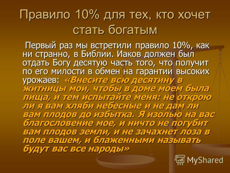 Правило 10% для тех, кто хочет стать богатым Первый раз мы встретили правило 10%, как ни странно, в Библии. Иаков должен был отдать Богу десятую часть того, что получит по его милости в обмен на гарантии высоких урожаев: «Внесите всю десятину в житни