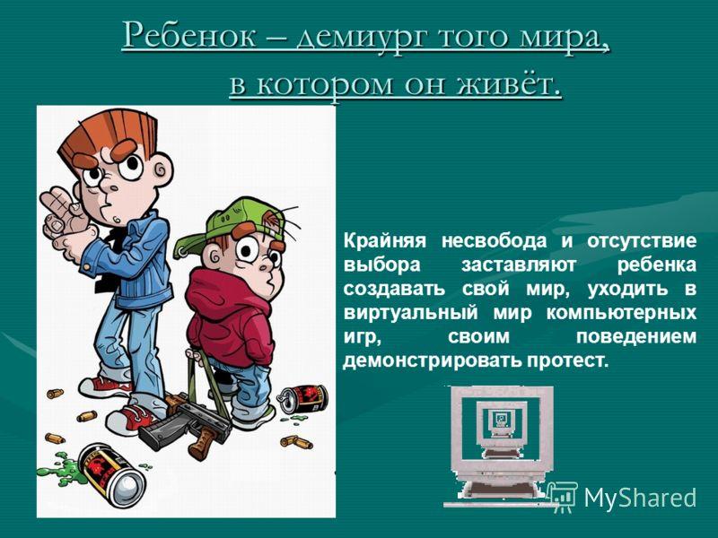 Ребенок – демиург того мира, в котором он живёт. Крайняя несвобода и отсутствие выбора заставляют ребенка создавать свой мир, уходить в виртуальный мир компьютерных игр, своим поведением демонстрировать протест.