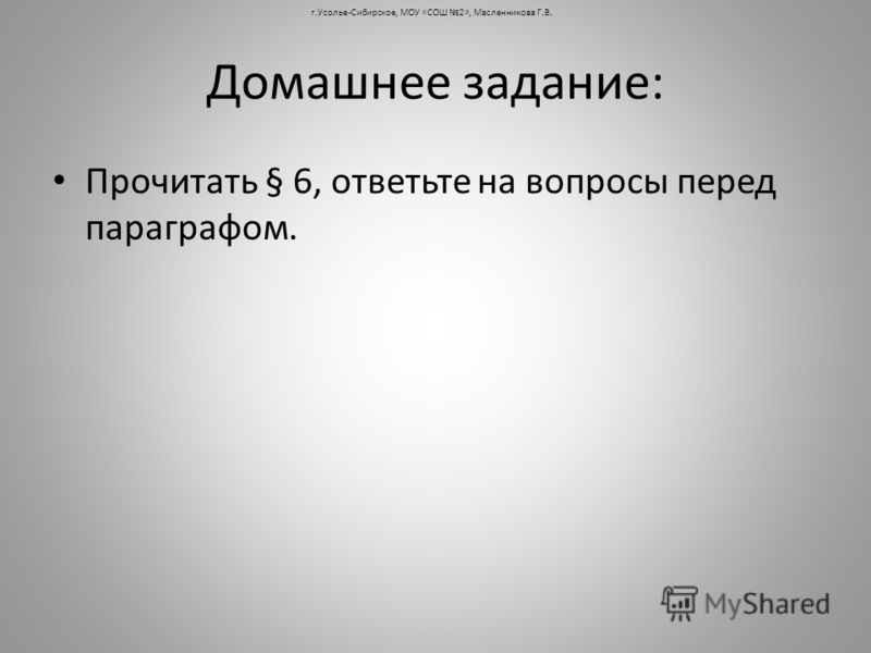 Домашнее задание: Прочитать § 6, ответьте на вопросы перед параграфом. г.Усолье-Сибирское, МОУ «СОШ 2», Масленникова Г.В.