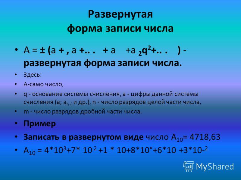 Таблица позиционной системы НазваниеЦифрыОснование Двоичная0,12 Восьмеричная0,1,2,3,4,5,6,78 Десятичная0,1,2,3,4,5,6,7,8,910 Шестнадцатеричная0,1,2,3,4,5,6,7,8,9, A(10),B(11),C(12), D(13),E(14),F(15) 16