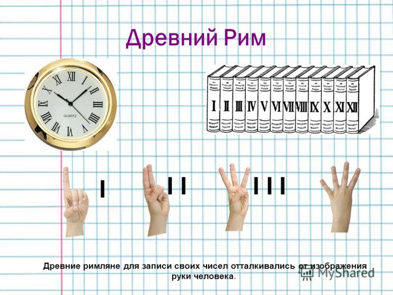Древний Рим Древние римляне для записи своих чисел отталкивались от изображения руки человека. I I I I I