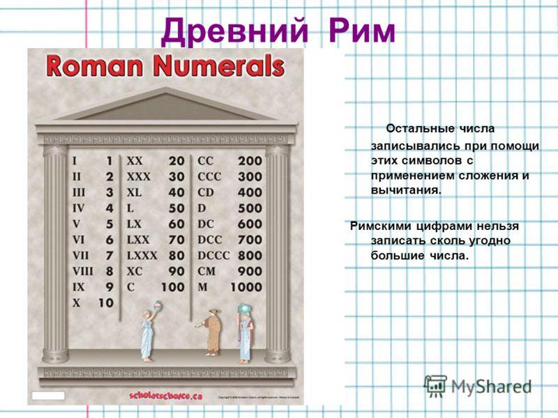 Древний Рим Остальные числа записывались при помощи этих символов с применением сложения и вычитания. Римскими цифрами нельзя записать сколь угодно большие числа.
