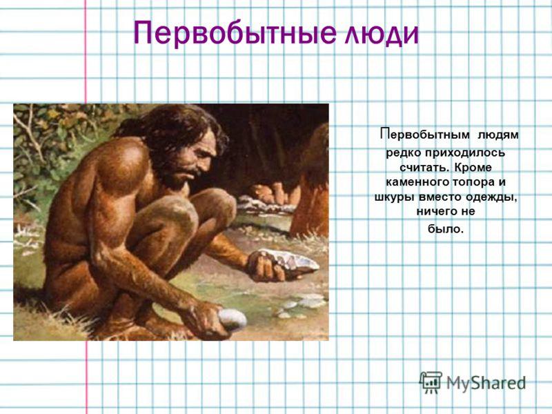 Первобытные люди П ервобытным людям редко приходилось считать. Кроме каменного топора и шкуры вместо одежды, ничего не было.