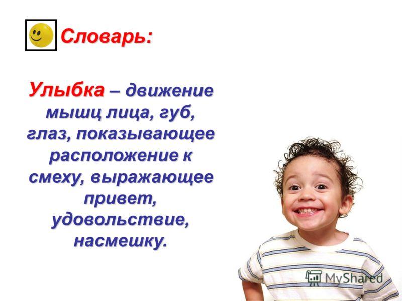 Словарь: Улыбка – движение мышц лица, губ, глаз, показывающее расположение к смеху, выражающее привет, удовольствие, насмешку.