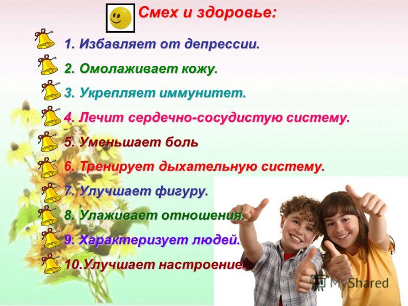 Смех и здоровье: 1.Избавляет от депрессии. 2.Омолаживает кожу. 3.Укрепляет иммунитет. 4.Лечит сердечно-сосудистую систему. 5.Уменьшает боль 6.Тренирует дыхательную систему. 7.Улучшает фигуру. 8.Улаживает отношения. 9.Характеризует людей. 10.Улучшает