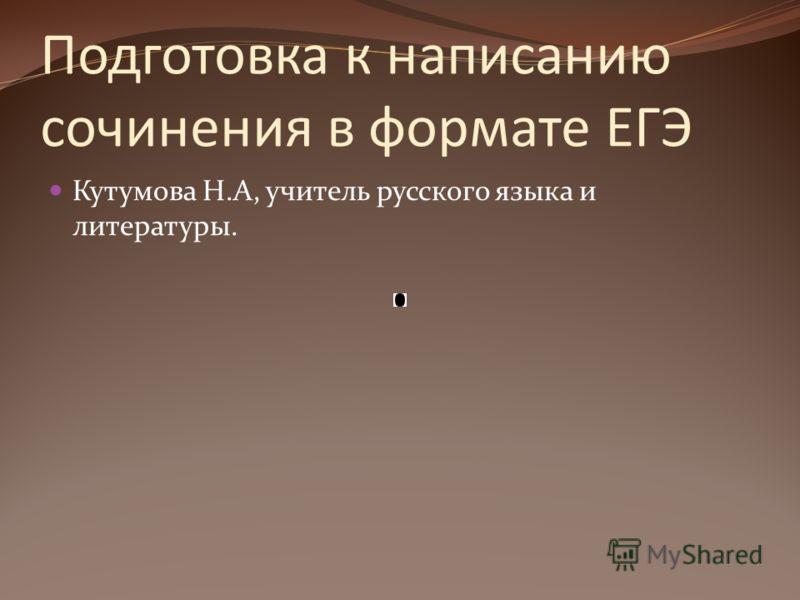 Подготовка к написанию сочинения в формате ЕГЭ Кутумова Н.А, учитель русского языка и литературы.
