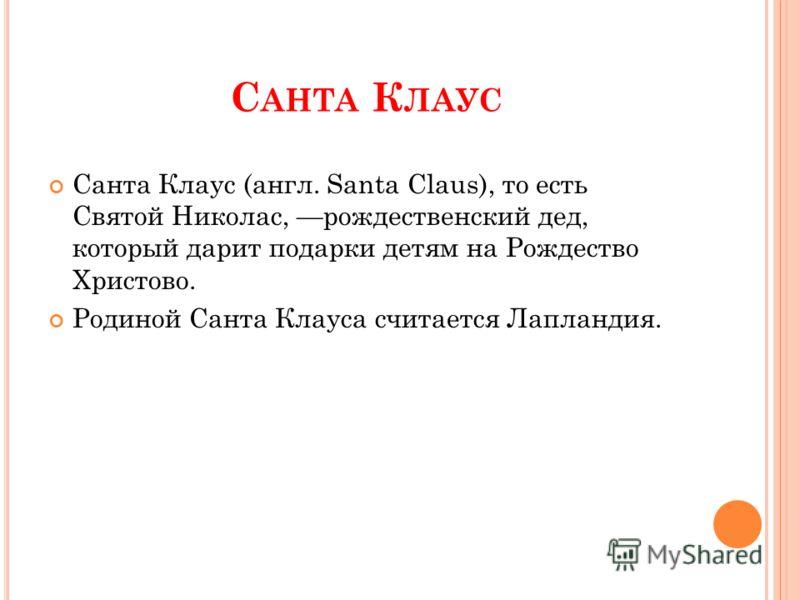 С АНТА К ЛАУС Санта Клаус (англ. Santa Claus), то есть Святой Николас, рождественский дед, который дарит подарки детям на Рождество Христово. Родиной Санта Клауса считается Лапландия.