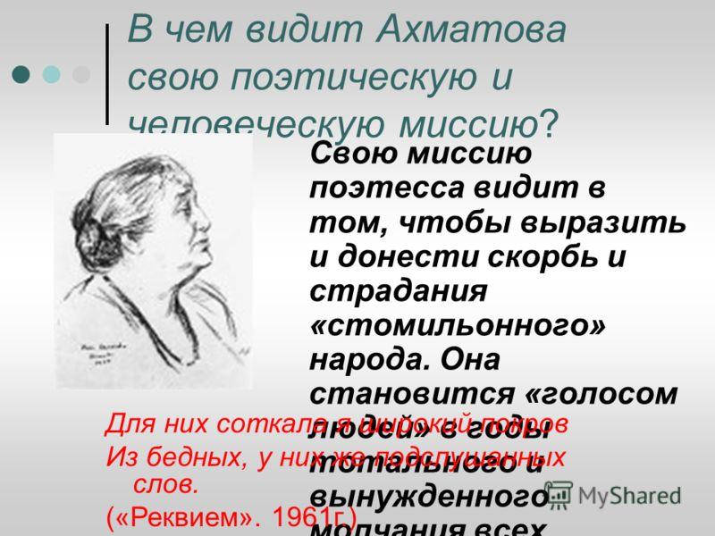 В чем видит Ахматова свою поэтическую и человеческую миссию? Свою миссию поэтесса видит в том, чтобы выразить и донести скорбь и страдания «стомильонного» народа. Она становится «голосом людей» в годы тотального и вынужденного молчания всех. Для них