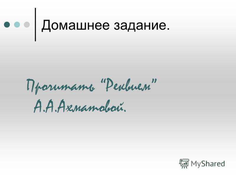 Домашнее задание. Прочитать Реквием А.А.Ахматовой.