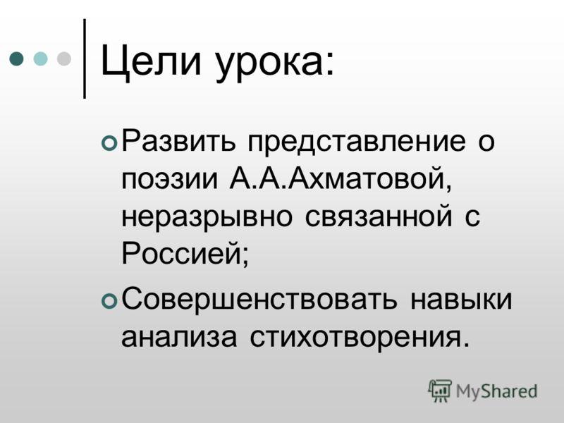 Цели урока: Развить представление о поэзии А.А.Ахматовой, неразрывно связанной с Россией; Совершенствовать навыки анализа стихотворения.