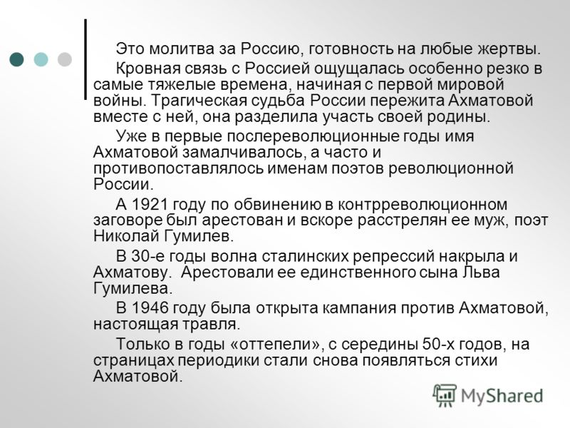 Это молитва за Россию, готовность на любые жертвы. Кровная связь с Россией ощущалась особенно резко в самые тяжелые времена, начиная с первой мировой войны. Трагическая судьба России пережита Ахматовой вместе с ней, она разделила участь своей родины.