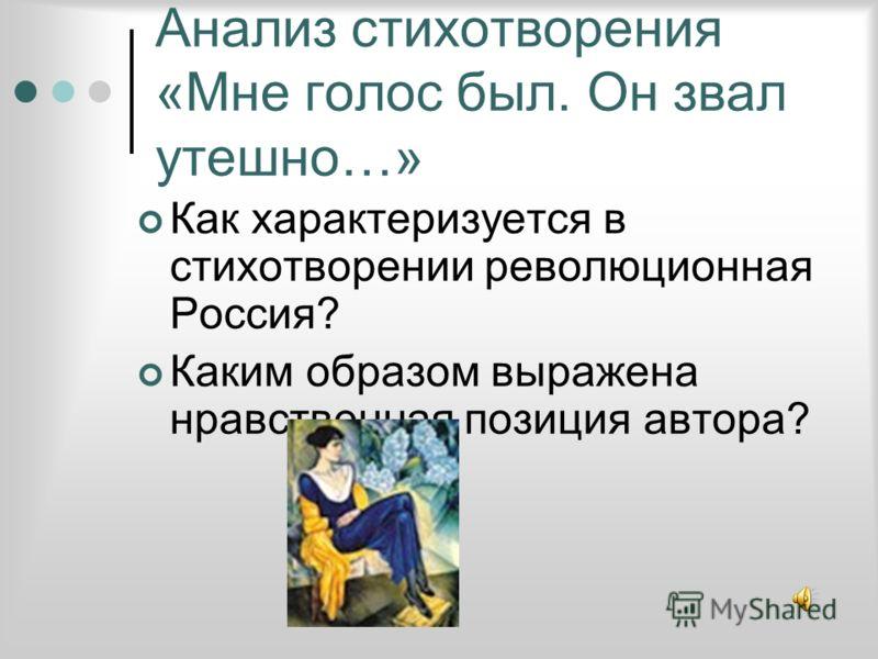 Анализ стихотворения «Мне голос был. Он звал утешно…» Как характеризуется в стихотворении революционная Россия? Каким образом выражена нравственная позиция автора?