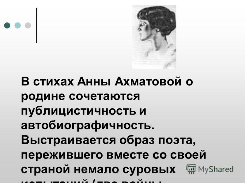 В стихах Анны Ахматовой о родине сочетаются публицистичность и автобиографичность. Выстраивается образ поэта, пережившего вместе со своей страной немало суровых испытаний (две войны, сталинская эпоха).