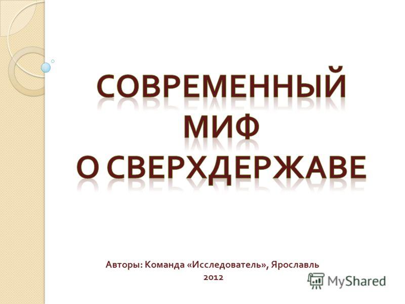 Выполнил ученик Авторы : Команда « Исследователь », Ярославль 2012