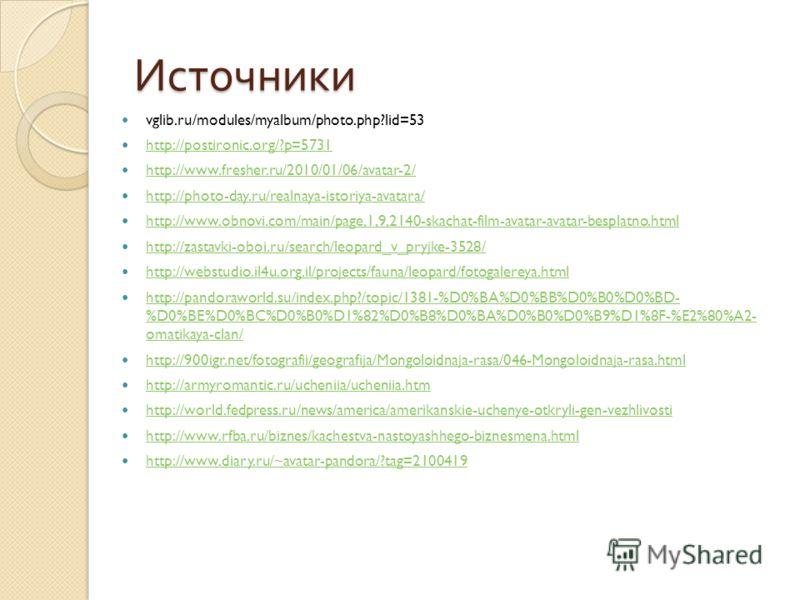Источники vglib.ru/modules/myalbum/photo.php?lid=53 http://postironic.org/?p=5731 http://www.fresher.ru/2010/01/06/avatar-2/ http://photo-day.ru/realnaya-istoriya-avatara/ http://www.obnovi.com/main/page,1,9,2140-skachat-film-avatar-avatar-besplatno.