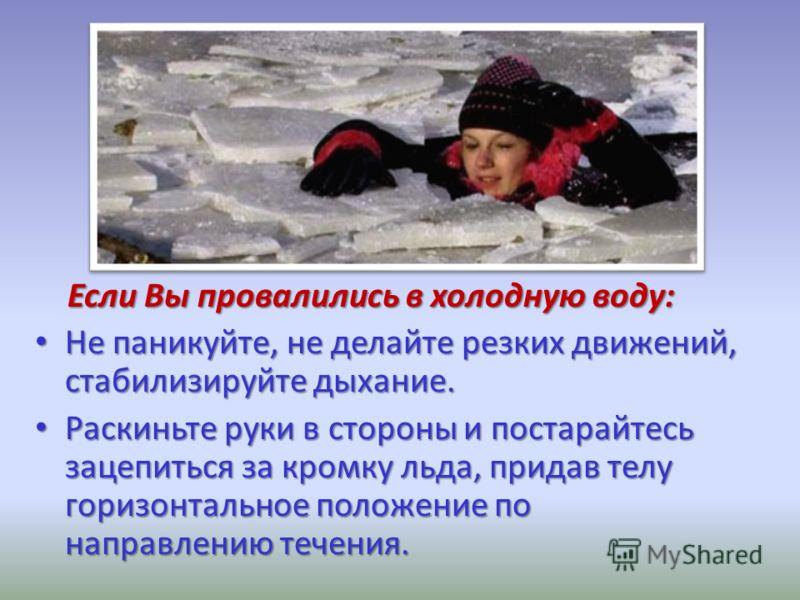 Если Вы провалились в холодную воду: Если Вы провалились в холодную воду: Не паникуйте, не делайте резких движений, стабилизируйте дыхание. Не паникуйте, не делайте резких движений, стабилизируйте дыхание. Раскиньте руки в стороны и постарайтесь заце