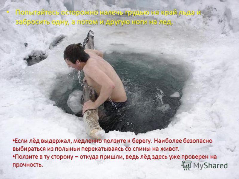 Попытайтесь осторожно налечь грудью на край льда и забросить одну, а потом и другую ноги на лед. Попытайтесь осторожно налечь грудью на край льда и забросить одну, а потом и другую ноги на лед. Если лёд выдержал, медленно ползите к берегу. Наиболее б