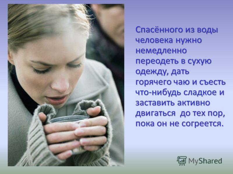 Спасённого из воды человека нужно немедленно переодеть в сухую одежду, дать горячего чаю и съесть что-нибудь сладкое и заставить активно двигаться до тех пор, пока он не согреется.