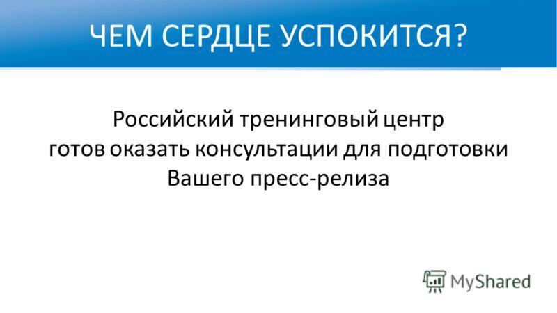 ЧЕМ СЕРДЦЕ УСПОКИТСЯ? WWW.RTC-EDU.RU Российский тренинговый центр готов оказать консультации для подготовки Вашего пресс-релиза