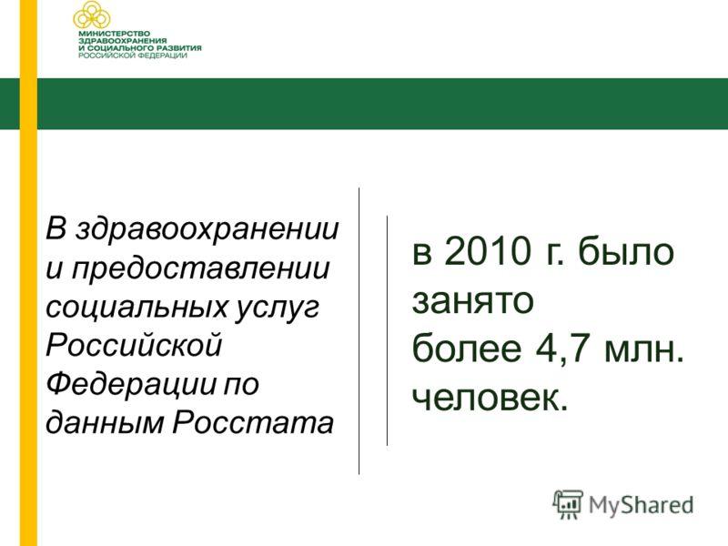В здравоохранении и предоставлении социальных услуг Российской Федерации по данным Росстата в 2010 г. было занято более 4,7 млн. человек.