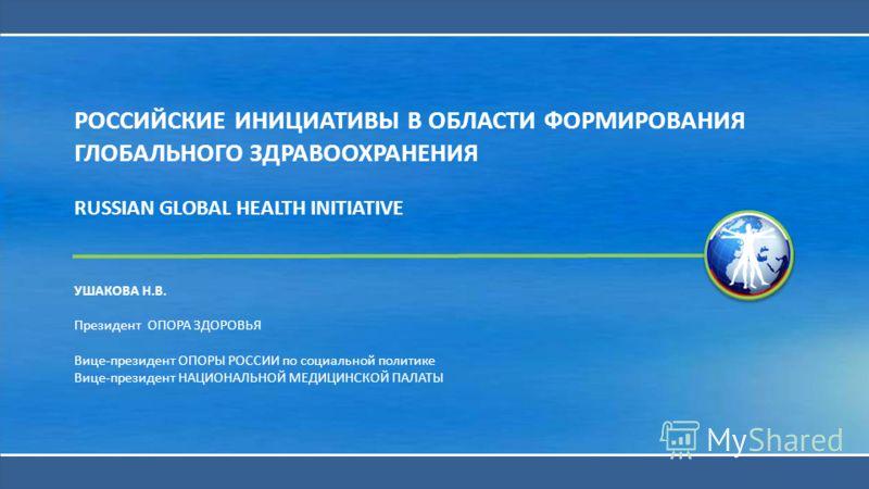 РОССИЙСКИЕ ИНИЦИАТИВЫ В ОБЛАСТИ ФОРМИРОВАНИЯ ГЛОБАЛЬНОГО ЗДРАВООХРАНЕНИЯ RUSSIAN GLOBAL HEALTH INITIATIVE УШАКОВА Н.В. Президент ОПОРА ЗДОРОВЬЯ Вице-президент ОПОРЫ РОССИИ по социальной политике Вице-президент НАЦИОНАЛЬНОЙ МЕДИЦИНСКОЙ ПАЛАТЫ