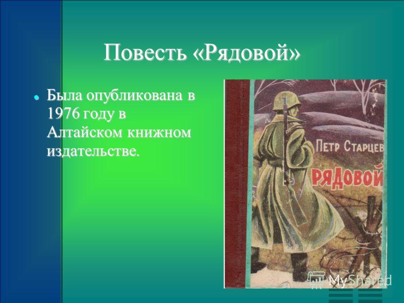 Повесть «Рядовой» Была опубликована в 1976 году в Алтайском книжном издательстве. Была опубликована в 1976 году в Алтайском книжном издательстве.
