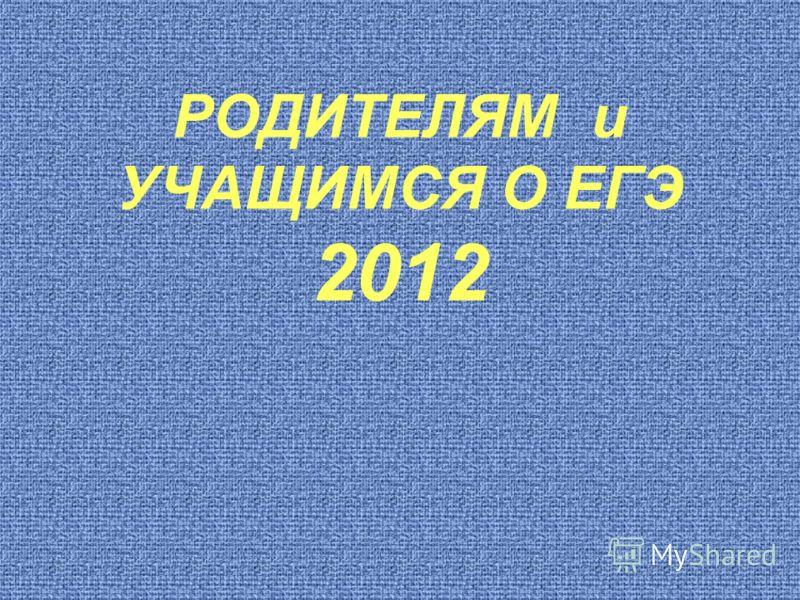 РОДИТЕЛЯМ и УЧАЩИМСЯ О ЕГЭ 2012