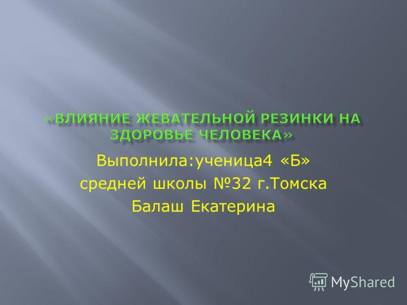 Выполнила:ученица4 «Б» средней школы 32 г.Томска Балаш Екатерина