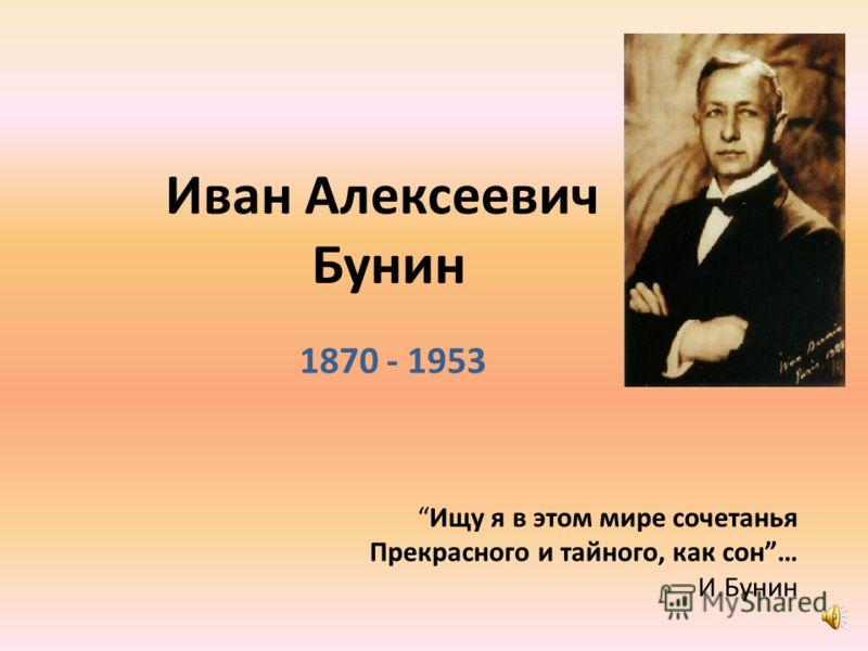 Иван Алексеевич Бунин 1870 - 1953 Ищу я в этом мире сочетанья Прекрасного и тайного, как сон… И.Бунин