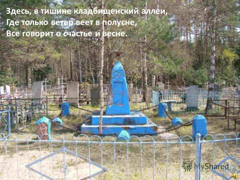 Здесь, в тишине кладбищенский аллеи, Где только ветер веет в полусне, Все говорит о счастье и весне.