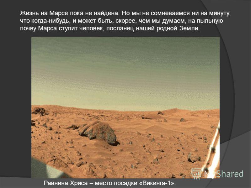 Равнина Хриса – место посадки «Викинга-1». Жизнь на Марсе пока не найдена. Но мы не сомневаемся ни на минуту, что когда-нибудь, и может быть, скорее, чем мы думаем, на пыльную почву Марса ступит человек, посланец нашей родной Земли.
