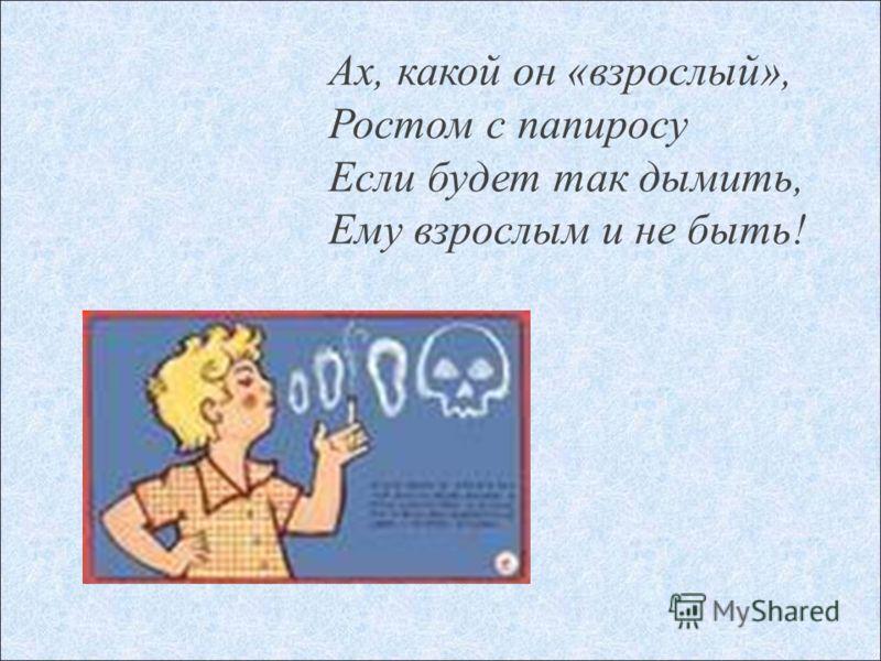 Ах, какой он «взрослый», Ростом с папиросу Если будет так дымить, Ему взрослым и не быть!