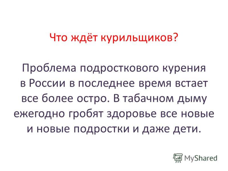 Что ждёт курильщиков? Проблема подросткового курения в России в последнее время встает все более остро. В табачном дыму ежегодно гробят здоровье все новые и новые подростки и даже дети.