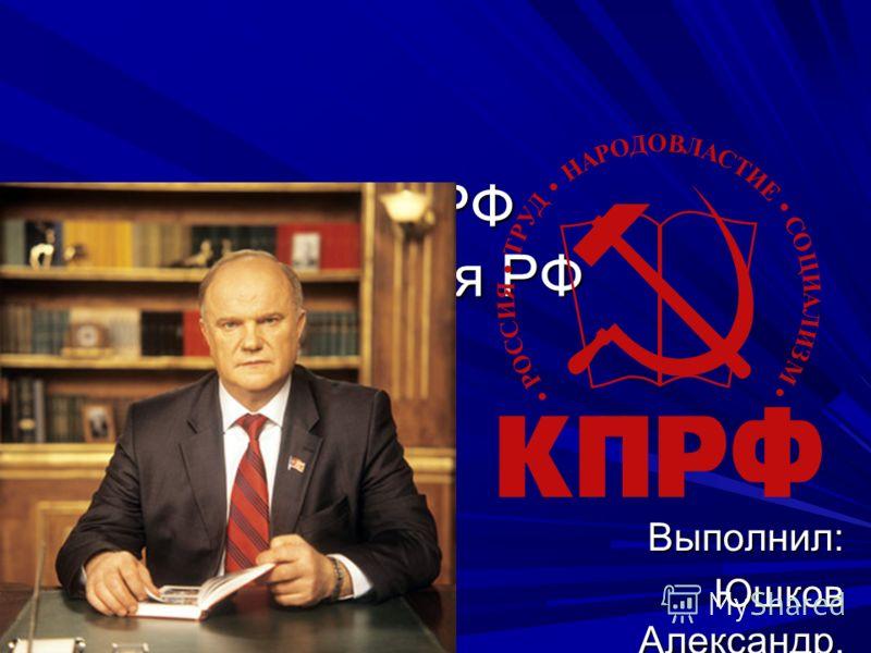 КПРФ Партия РФ Выполнил: Юшков Александр, 11 класс