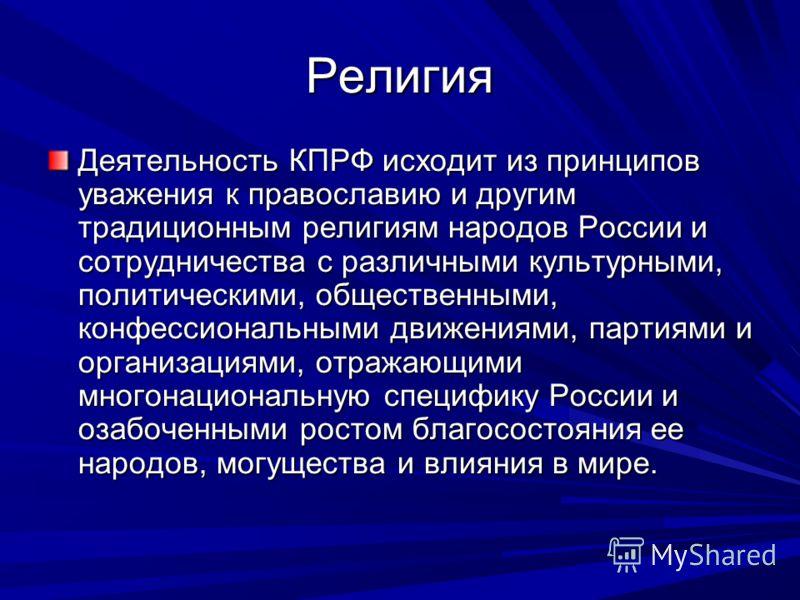Религия Деятельность КПРФ исходит из принципов уважения к православию и другим традиционным религиям народов России и сотрудничества с различными культурными, политическими, общественными, конфессиональными движениями, партиями и организациями, отраж