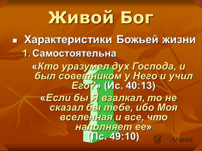 «Кто уразумел дух Господа, и был советником у Него и учил Его?» (Ис. 40:13) «Если бы Я взалкал, то не сказал бы тебе, ибо Моя вселенная и все, что наполняет ее» (Пс. 49:10) Живой Бог Характеристики Божьей жизни Характеристики Божьей жизни 1.Самостоят