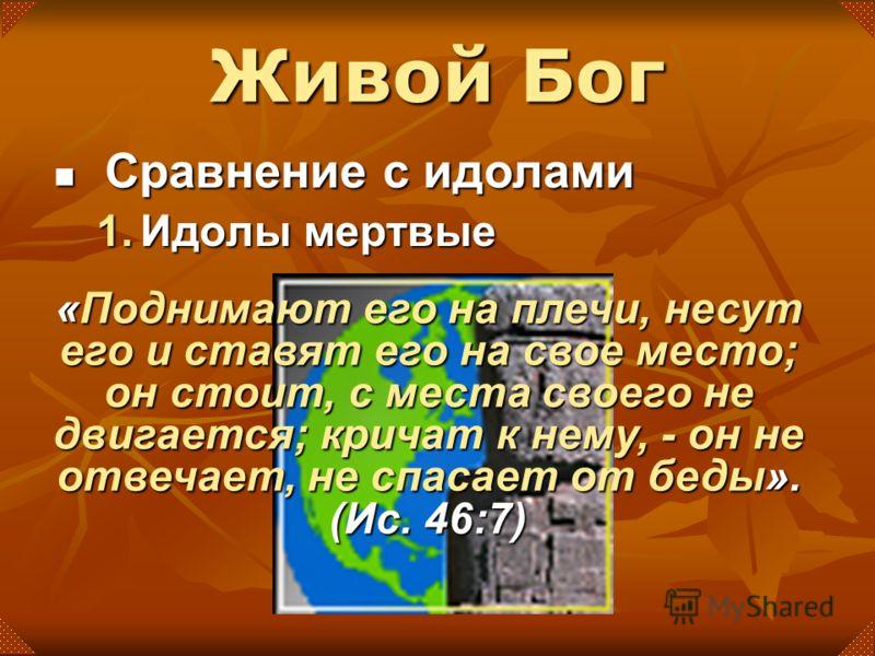 Сравнение с идолами Сравнение с идолами 1.Идолы мертвые «Поднимают его на плечи, несут его и ставят его на свое место; он стоит, с места своего не двигается; кричат к нему, - он не отвечает, не спасает от беды». (Иc. 46:7)
