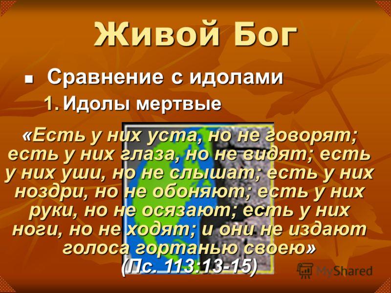 Живой Бог Сравнение с идолами Сравнение с идолами 1.Идолы мертвые «Есть у них уста, но не говорят; есть у них глаза, но не видят; есть у них уши, но не слышат; есть у них ноздри, но не обоняют; есть у них руки, но не осязают; есть у них ноги, но не х