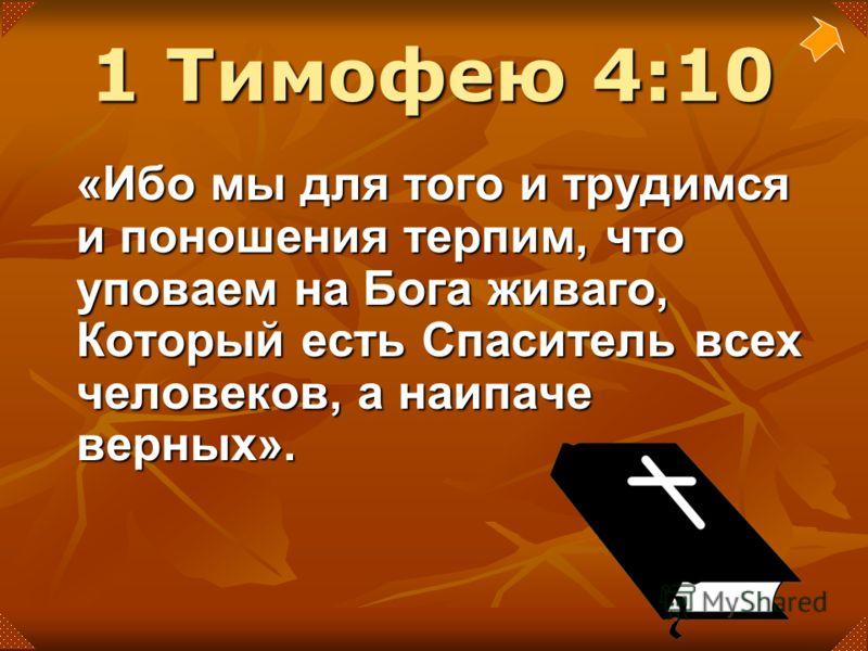 «Ибо мы для того и трудимся и поношения терпим, что уповаем на Бога живаго, Который есть Спаситель всех человеков, а наипаче верных». 1 Тимофею 4:10