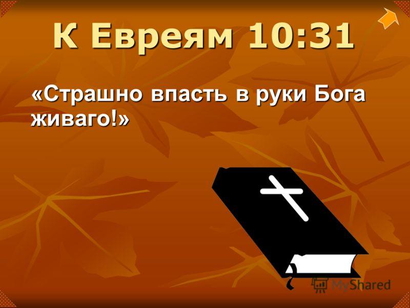 «Страшно впасть в руки Бога живаго!» К Евреям 10:31