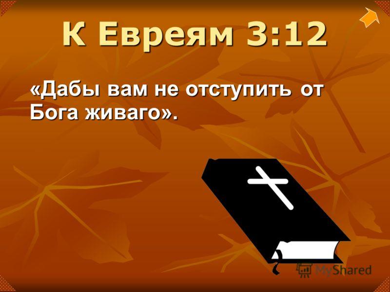 «Дабы вам не отступить от Бога живаго». К Евреям 3:12