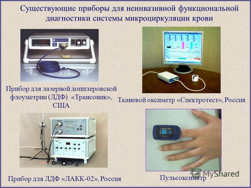 Существующие приборы для неинвазивной функциональной диагностики системы микроциркуляции крови Прибор для лазерной допплеровской флоуметрии (ЛДФ) «Трансоник», США Прибор для ЛДФ «ЛАКК-02», Россия Тканевой оксиметр «Спектротест», Россия Пульсоксиметр