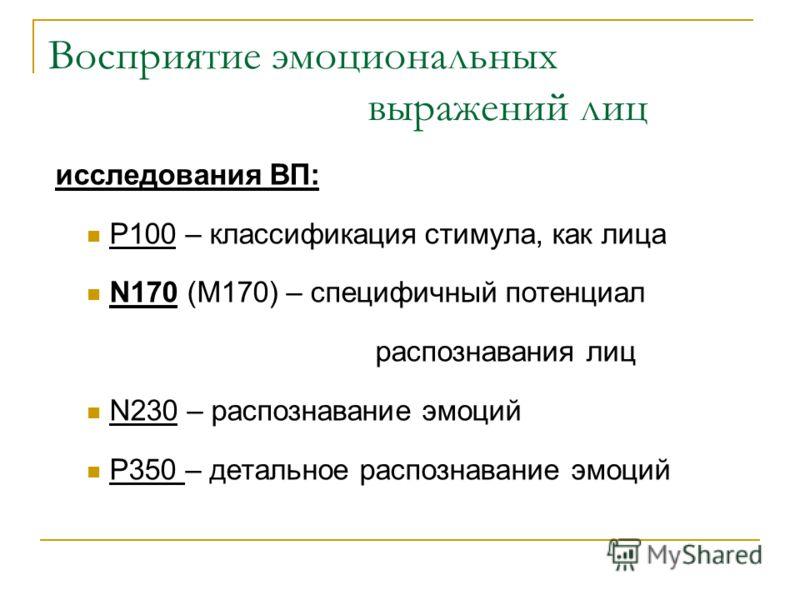 Восприятие эмоциональных выражений лиц исследования ВП: P100 – классификация стимула, как лица N170 (M170) – специфичный потенциал распознавания лиц N230 – распознавание эмоций P350 – детальное распознавание эмоций